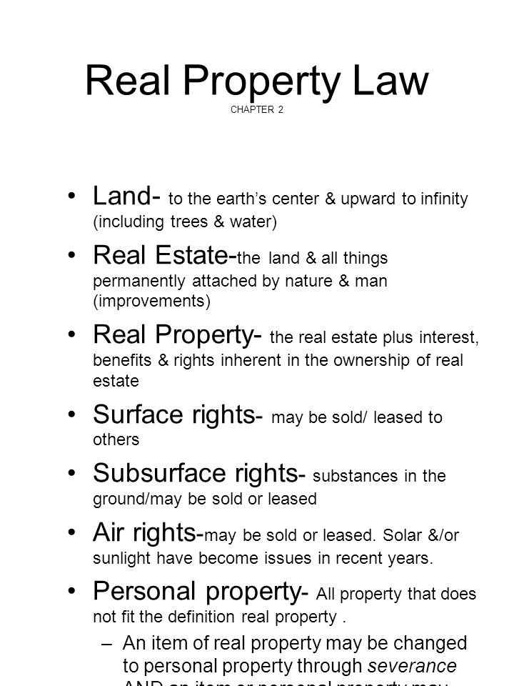 Real Property Law CHAPTER 2 Land- to the earth's center & upward to infinity (including trees & water) Real Estate- the land & all things permanently