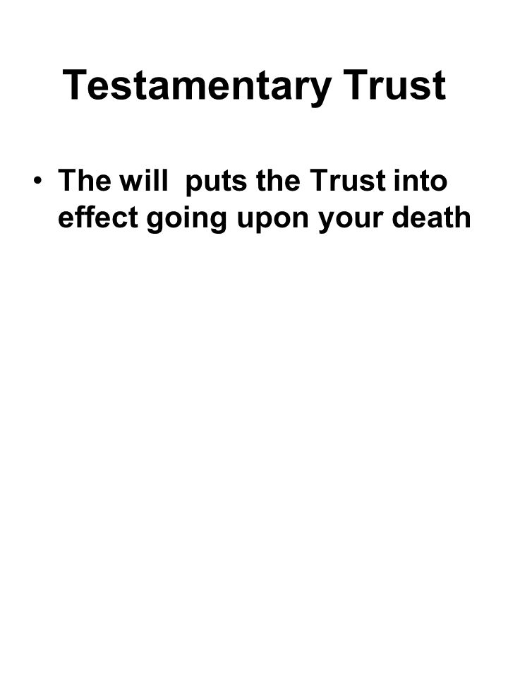 Testamentary Trust The will puts the Trust into effect going upon your death