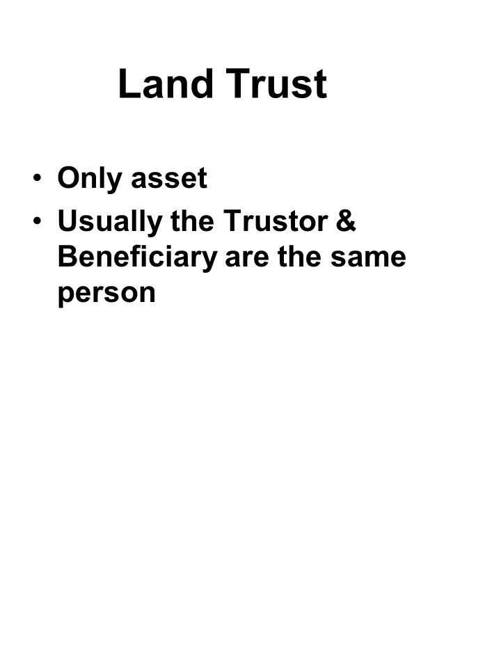 Land Trust Only asset Usually the Trustor & Beneficiary are the same person