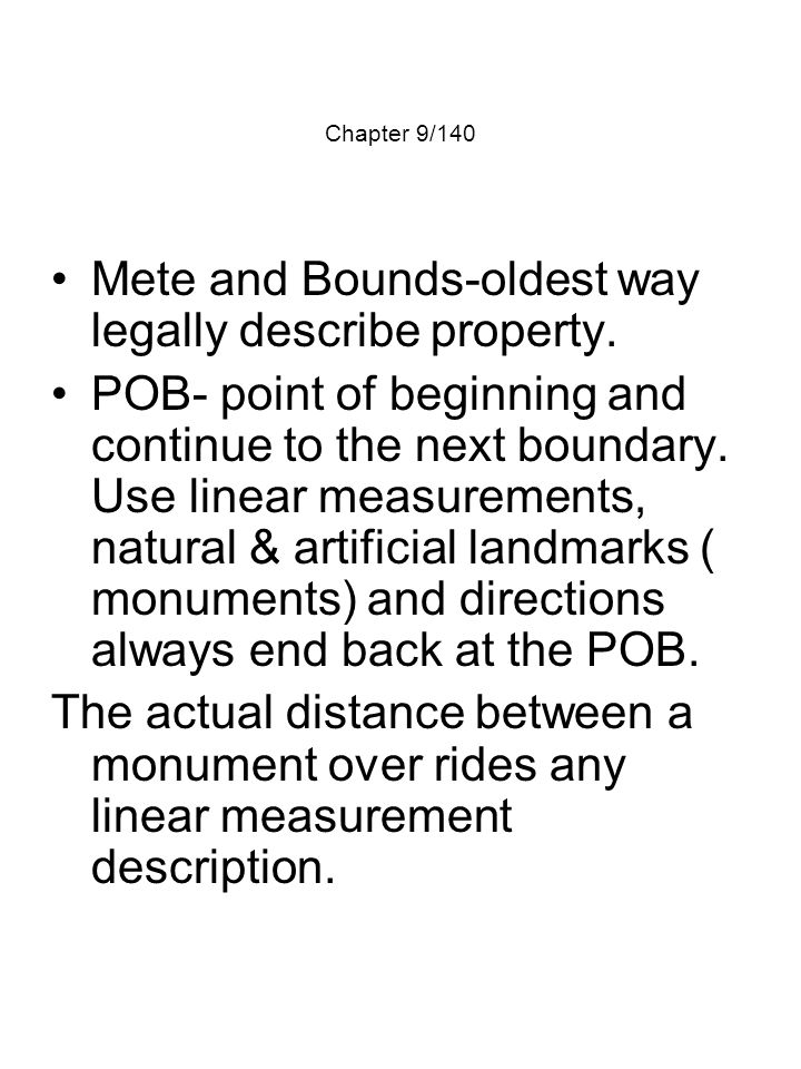 Chapter 9/140 Mete and Bounds-oldest way legally describe property. POB- point of beginning and continue to the next boundary. Use linear measurements