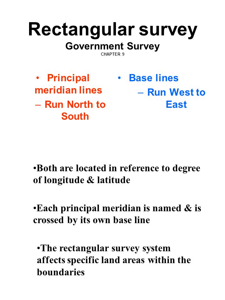 Rectangular survey Government Survey CHAPTER 9 Principal meridian lines –Run North to South Base lines –Run West to East The rectangular survey system