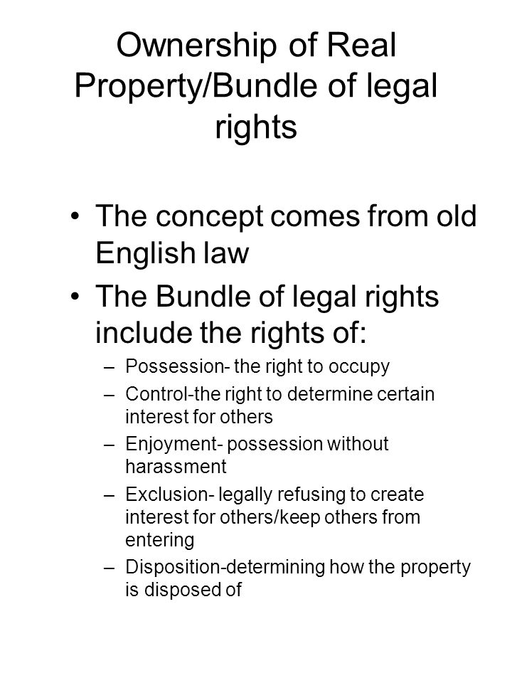 Ownership of Real Property/Bundle of legal rights The concept comes from old English law The Bundle of legal rights include the rights of: –Possession