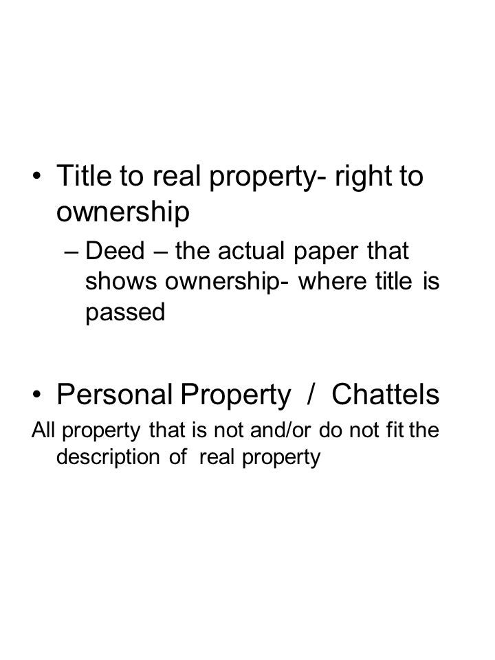 Title to real property- right to ownership –Deed – the actual paper that shows ownership- where title is passed Personal Property / Chattels All prope