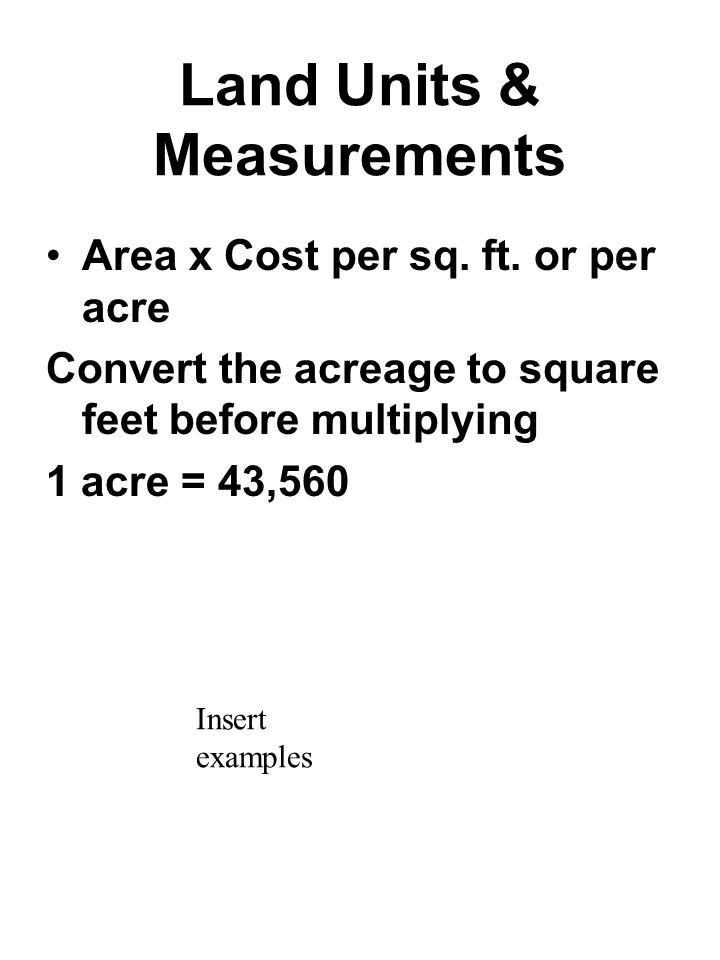 Land Units & Measurements Area x Cost per sq. ft. or per acre Convert the acreage to square feet before multiplying 1 acre = 43,560 Insert examples