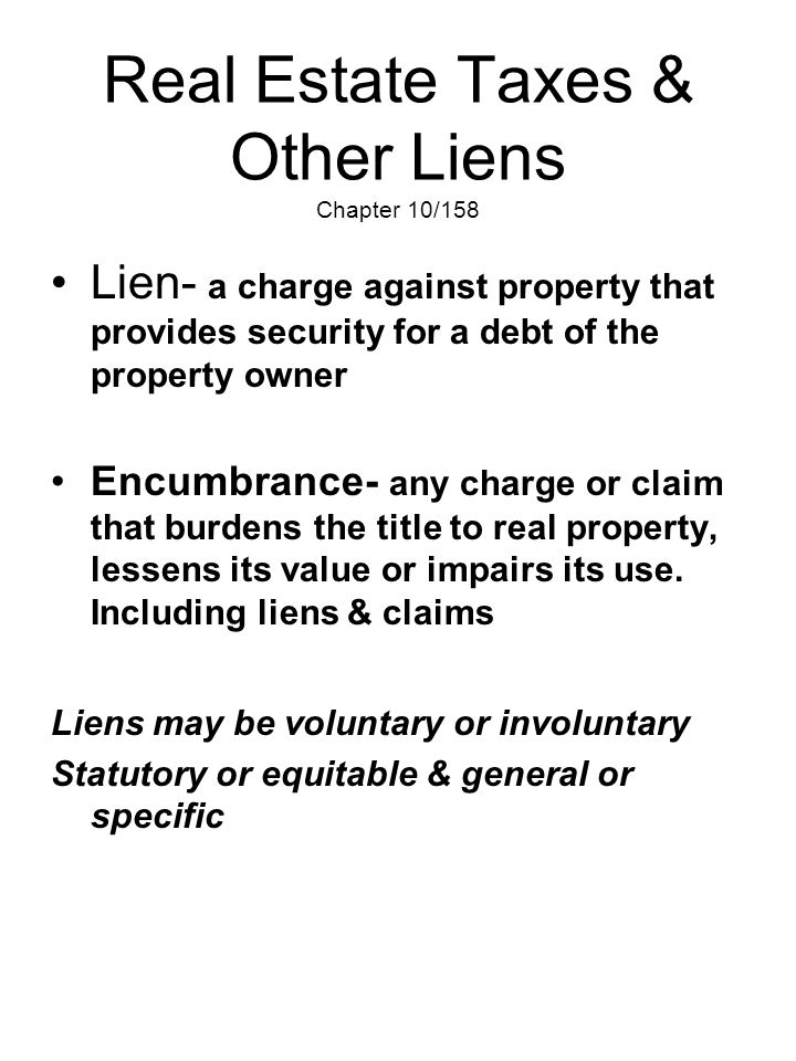 Real Estate Taxes & Other Liens Chapter 10/158 Lien- a charge against property that provides security for a debt of the property owner Encumbrance- an
