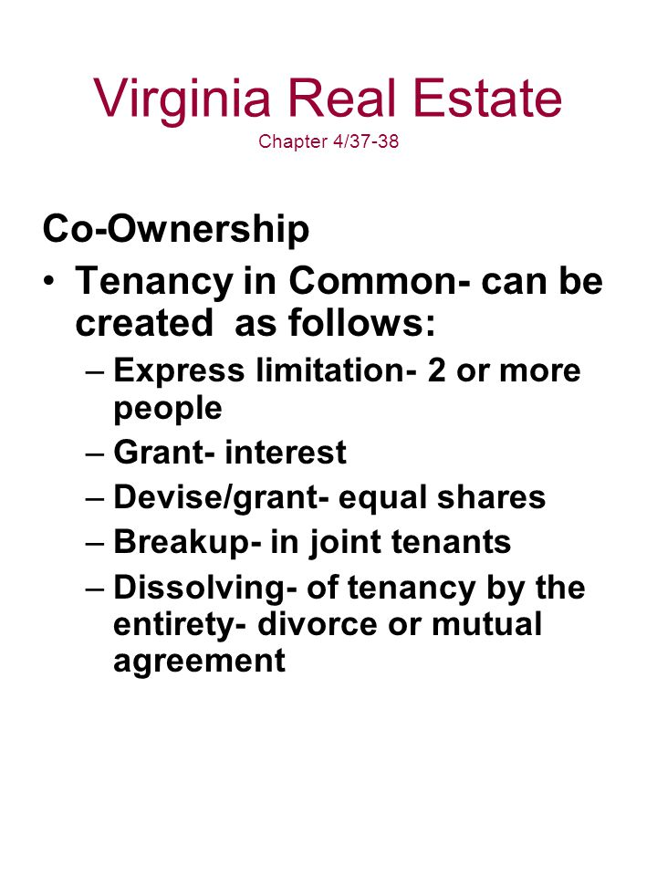 Virginia Real Estate Chapter 4/37-38 Co-Ownership Tenancy in Common- can be created as follows: –Express limitation- 2 or more people –Grant- interest