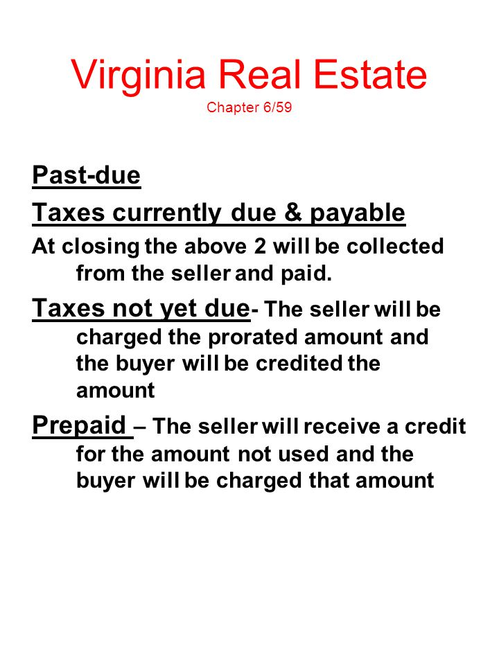 Virginia Real Estate Chapter 6/59 Past-due Taxes currently due & payable At closing the above 2 will be collected from the seller and paid. Taxes not