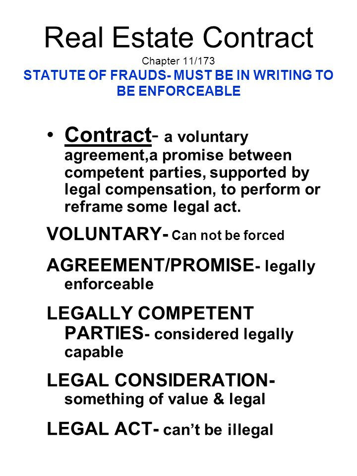 Real Estate Contract Chapter 11/173 STATUTE OF FRAUDS- MUST BE IN WRITING TO BE ENFORCEABLE Contract- a voluntary agreement,a promise between competen