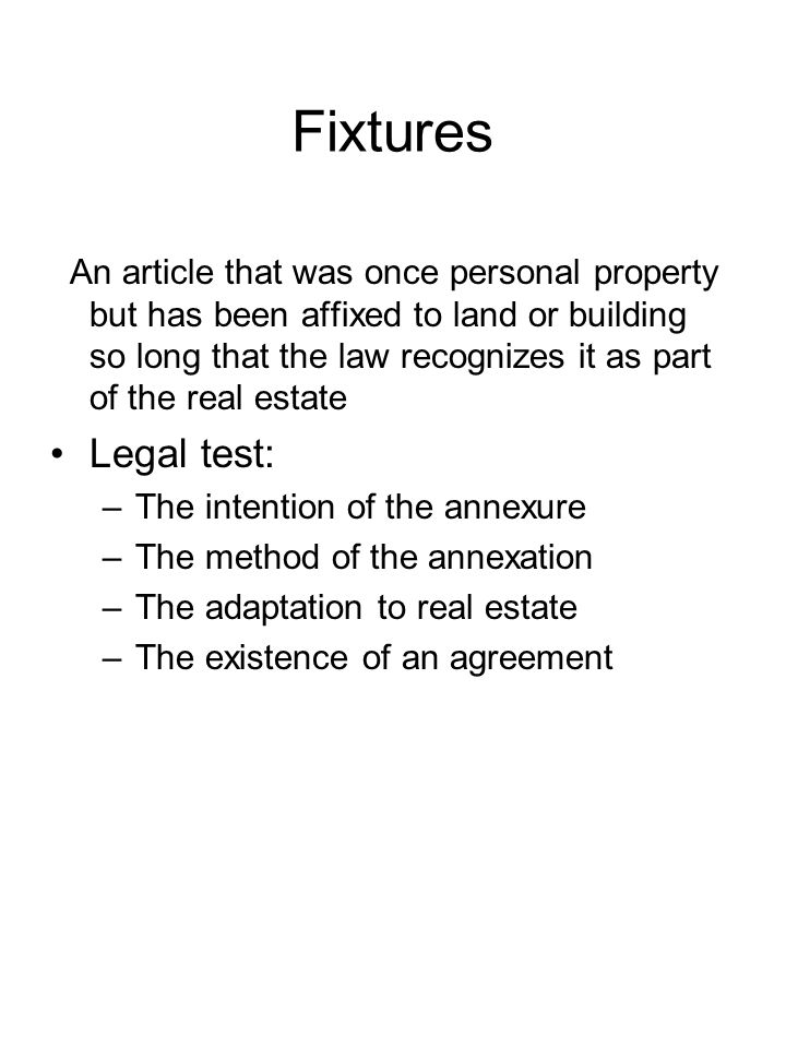 Fixtures An article that was once personal property but has been affixed to land or building so long that the law recognizes it as part of the real es