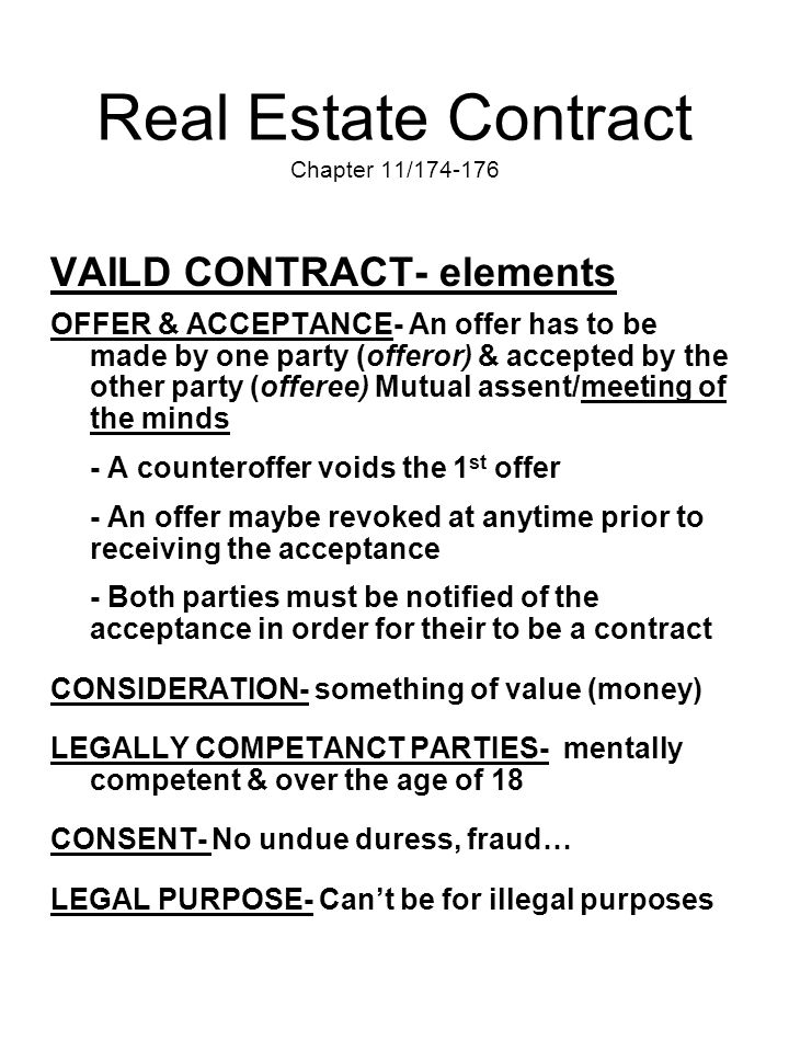 Real Estate Contract Chapter 11/174-176 VAILD CONTRACT- elements OFFER & ACCEPTANCE- An offer has to be made by one party (offeror) & accepted by the