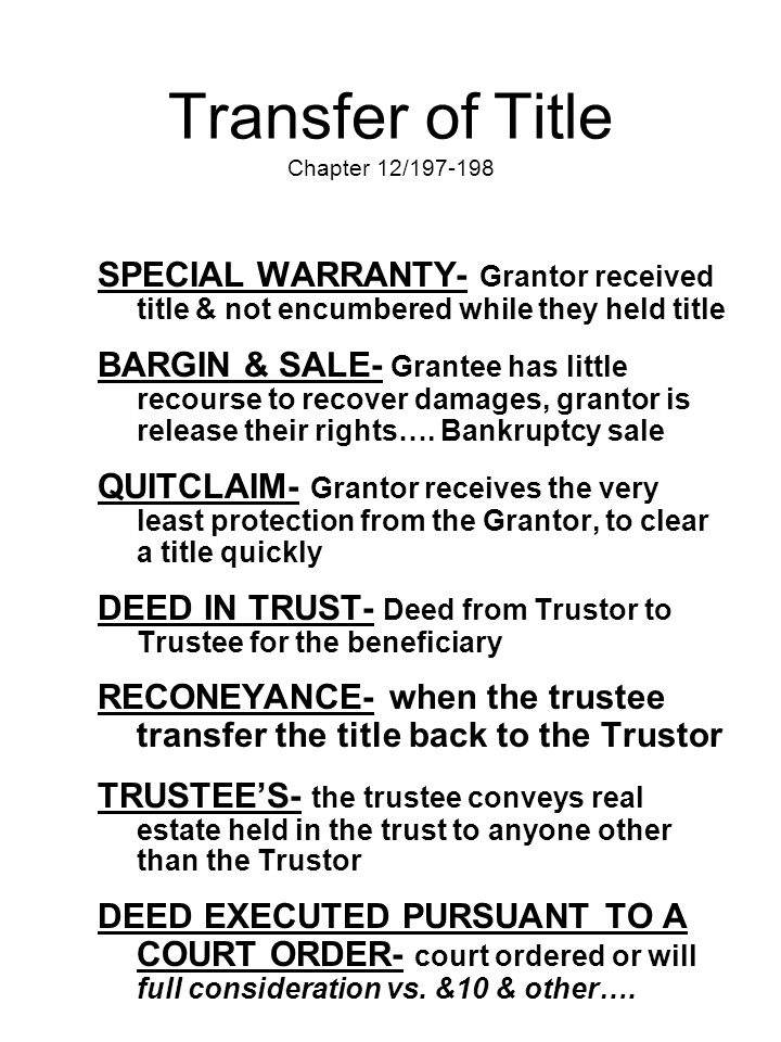 Transfer of Title Chapter 12/197-198 SPECIAL WARRANTY- Grantor received title & not encumbered while they held title BARGIN & SALE- Grantee has little