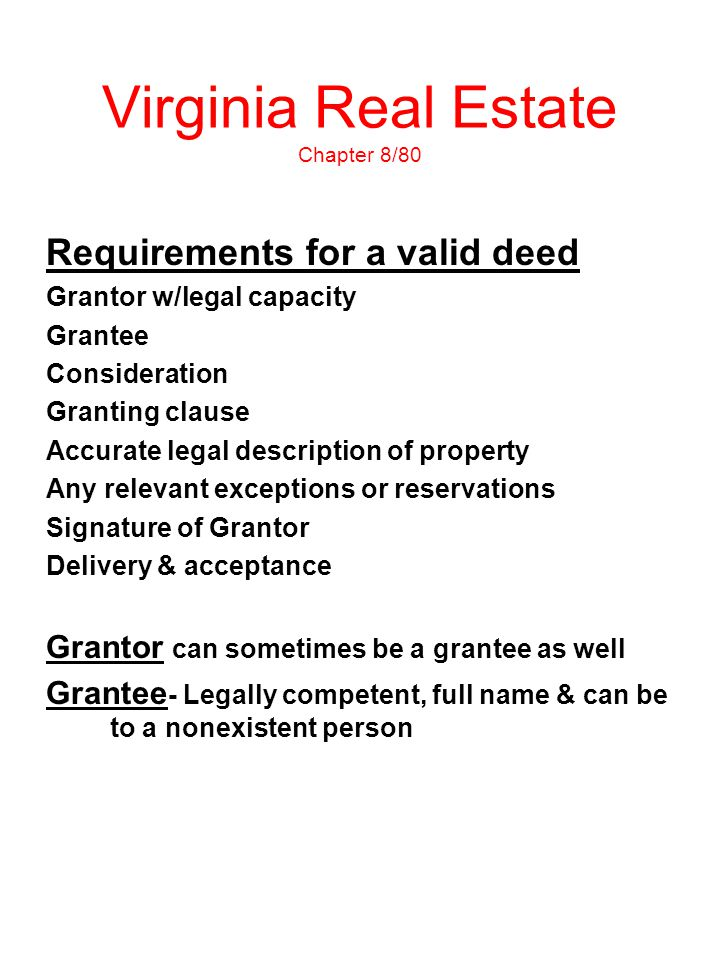 Virginia Real Estate Chapter 8/80 Requirements for a valid deed Grantor w/legal capacity Grantee Consideration Granting clause Accurate legal descript