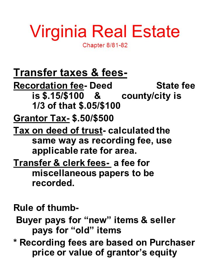 Virginia Real Estate Chapter 8/81-82 Transfer taxes & fees- Recordation fee- Deed State fee is $.15/$100 & county/city is 1/3 of that $.05/$100 Granto