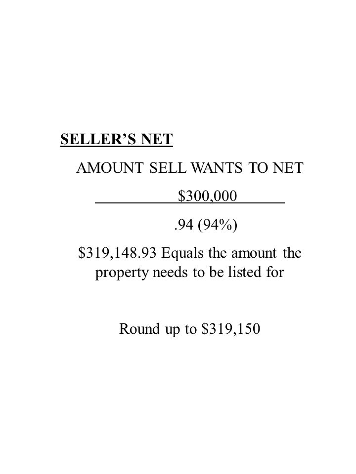 SELLER'S NET AMOUNT SELL WANTS TO NET $300,000.94 (94%) $319,148.93 Equals the amount the property needs to be listed for Round up to $319,150