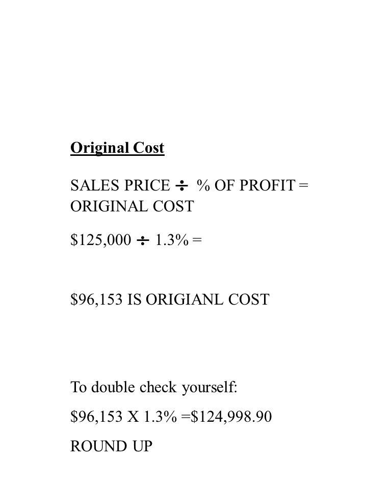 Original Cost SALES PRICE : % OF PROFIT = ORIGINAL COST $125,000 : 1.3% = $96,153 IS ORIGIANL COST To double check yourself: $96,153 X 1.3% =$124,998.