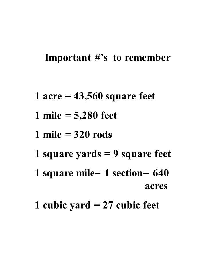 Important #'s to remember 1 acre = 43,560 square feet 1 mile = 5,280 feet 1 mile = 320 rods 1 square yards = 9 square feet 1 square mile= 1 section= 6