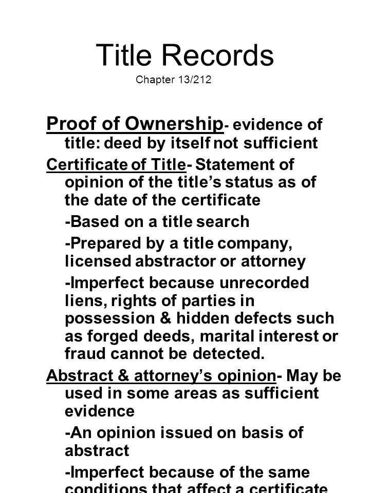 Title Records Chapter 13/212 Proof of Ownership - evidence of title: deed by itself not sufficient Certificate of Title- Statement of opinion of the t