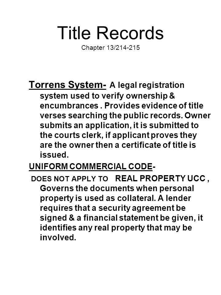Title Records Chapter 13/214-215 Torrens System- A legal registration system used to verify ownership & encumbrances. Provides evidence of title verse
