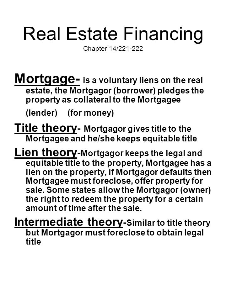 Real Estate Financing Chapter 14/221-222 Mortgage- is a voluntary liens on the real estate, the Mortgagor (borrower) pledges the property as collatera