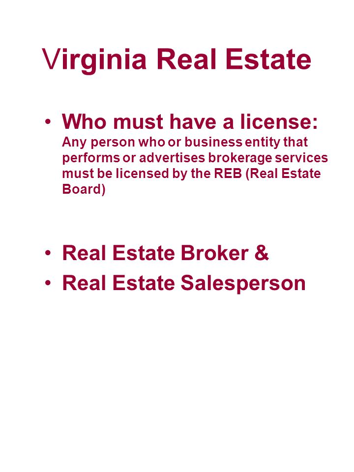 Virginia Real Estate Who must have a license: Any person who or business entity that performs or advertises brokerage services must be licensed by the