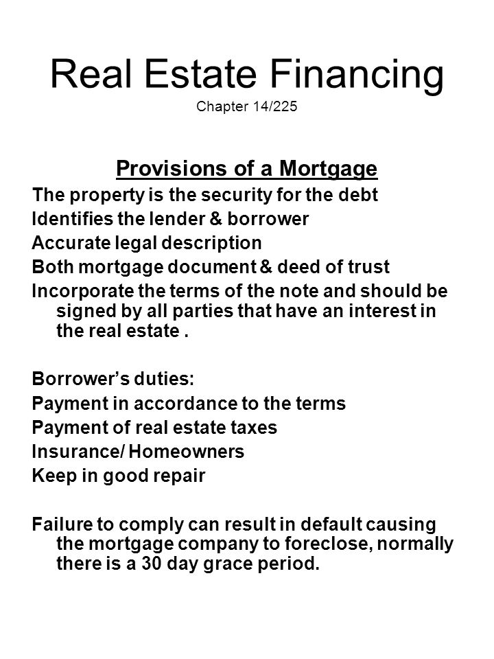 Real Estate Financing Chapter 14/225 Provisions of a Mortgage The property is the security for the debt Identifies the lender & borrower Accurate lega