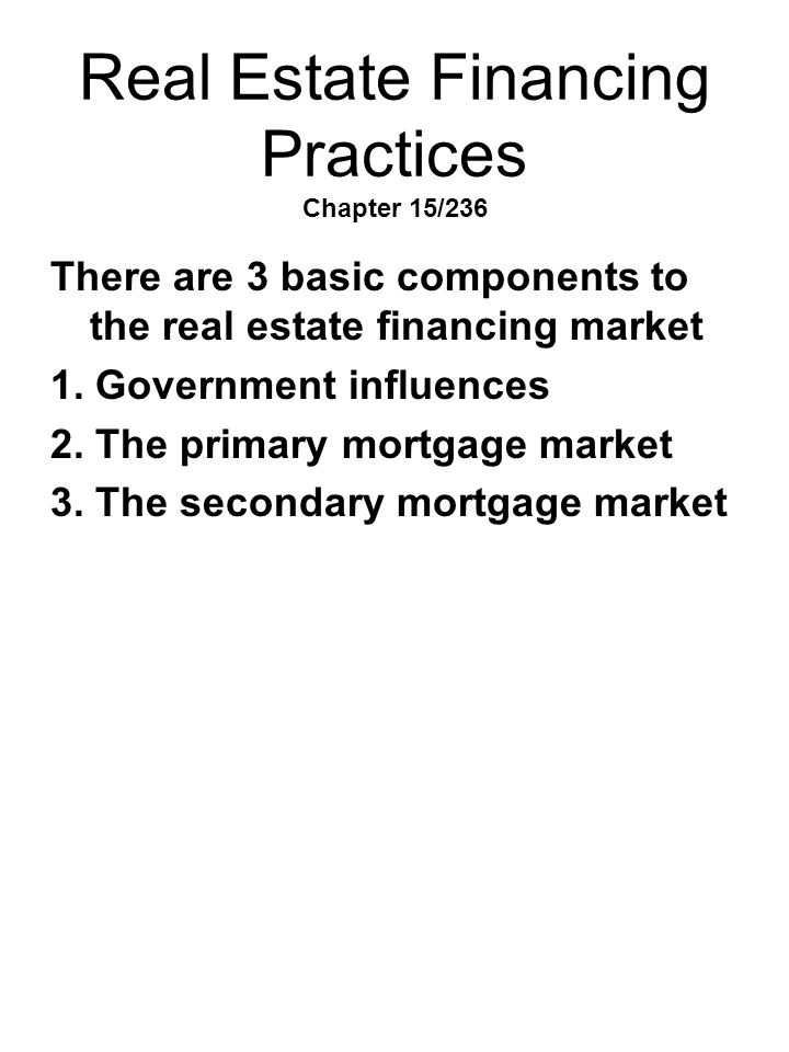 Real Estate Financing Practices Chapter 15/236 There are 3 basic components to the real estate financing market 1. Government influences 2. The primar