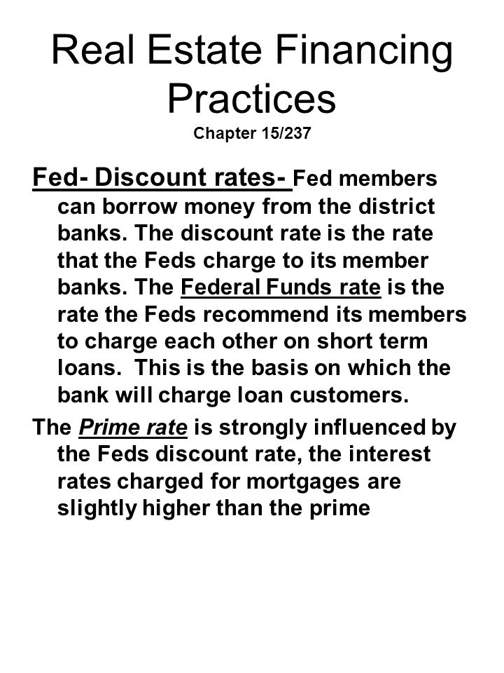 Real Estate Financing Practices Chapter 15/237 Fed- Discount rates- Fed members can borrow money from the district banks. The discount rate is the rat