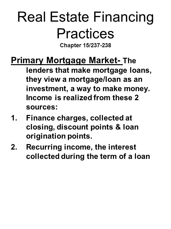 Real Estate Financing Practices Chapter 15/237-238 Primary Mortgage Market- The lenders that make mortgage loans, they view a mortgage/loan as an inve