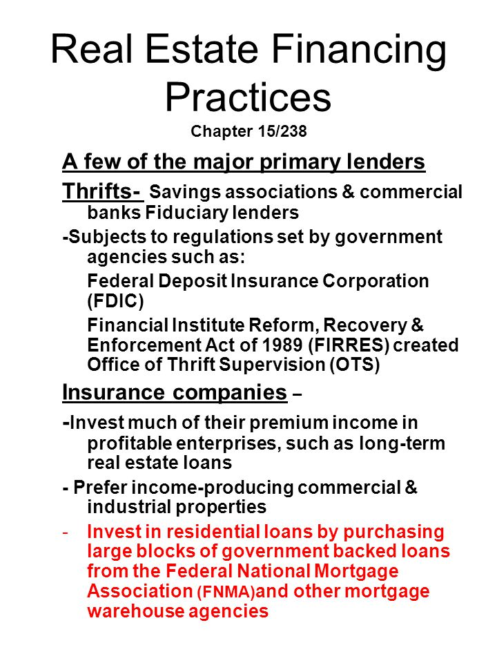Real Estate Financing Practices Chapter 15/238 A few of the major primary lenders Thrifts- Savings associations & commercial banks Fiduciary lenders -