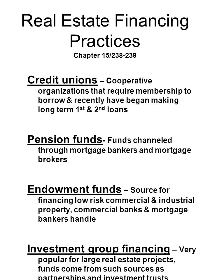 Real Estate Financing Practices Chapter 15/238-239 Credit unions – Cooperative organizations that require membership to borrow & recently have began m
