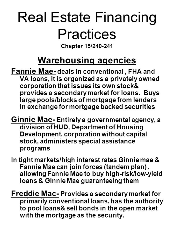 Real Estate Financing Practices Chapter 15/240-241 Warehousing agencies Fannie Mae- deals in conventional, FHA and VA loans, it is organized as a priv