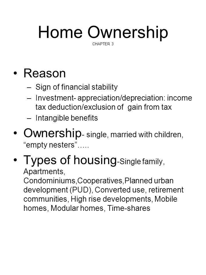 Reason –Sign of financial stability –Investment- appreciation/depreciation: income tax deduction/exclusion of gain from tax –Intangible benefits Owner