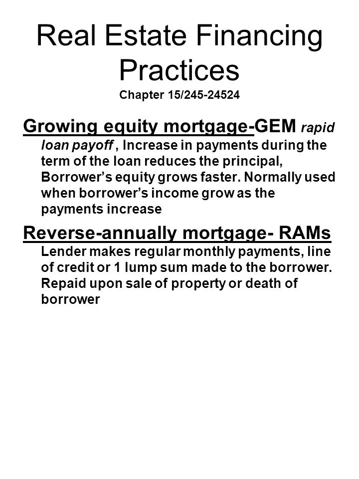 Real Estate Financing Practices Chapter 15/245-24524 Growing equity mortgage-GEM rapid loan payoff, Increase in payments during the term of the loan r