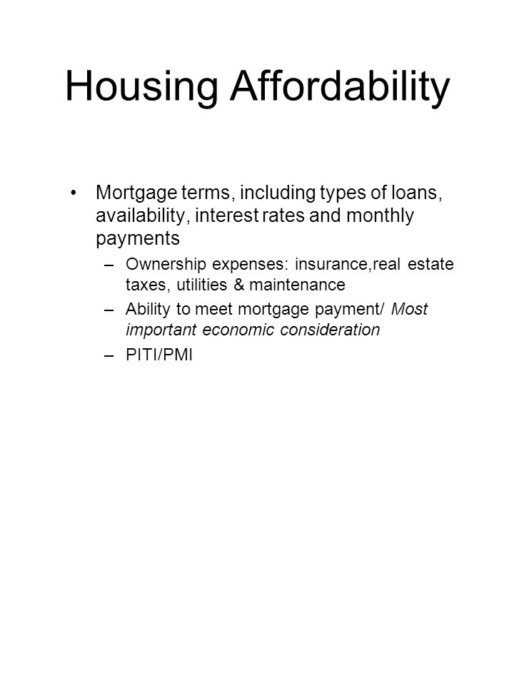 Housing Affordability Mortgage terms, including types of loans, availability, interest rates and monthly payments –Ownership expenses: insurance,real