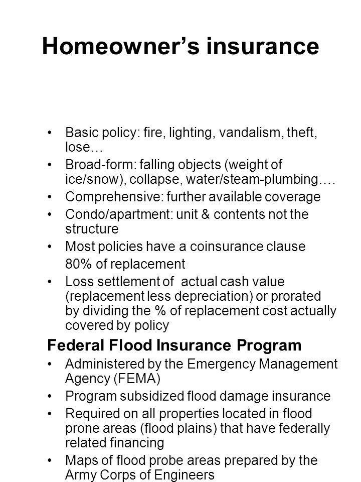 Homeowner's insurance Basic policy: fire, lighting, vandalism, theft, lose… Broad-form: falling objects (weight of ice/snow), collapse, water/steam-pl