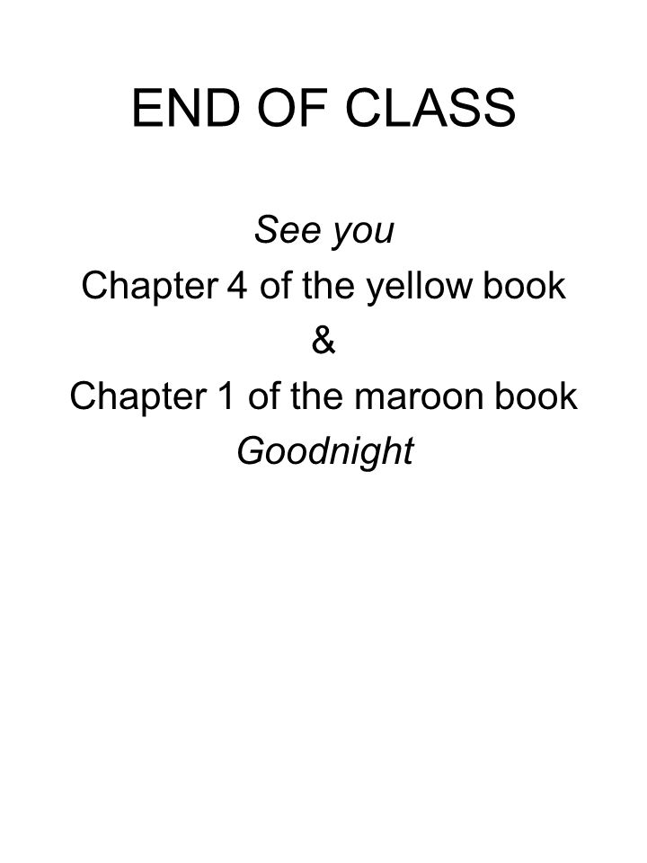 END OF CLASS See you Chapter 4 of the yellow book & Chapter 1 of the maroon book Goodnight