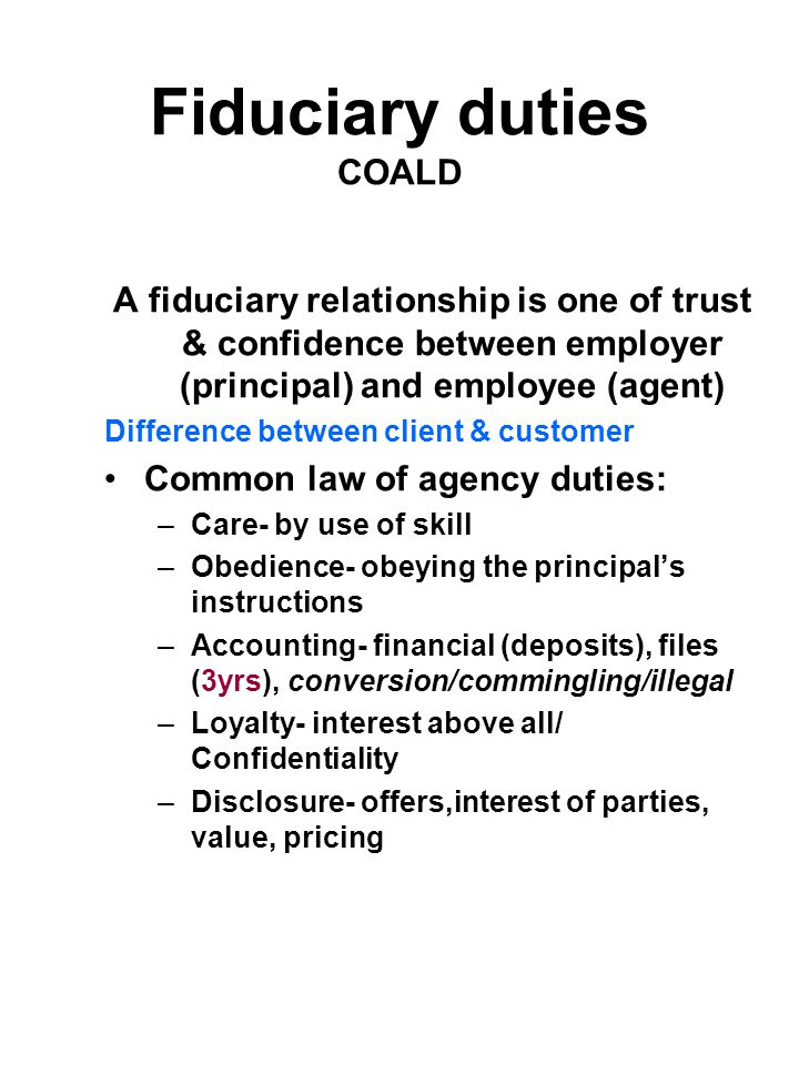 Fiduciary duties COALD A fiduciary relationship is one of trust & confidence between employer (principal) and employee (agent) Difference between clie