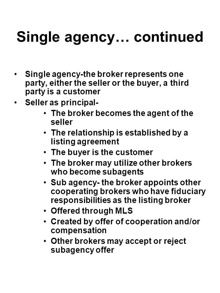 Single agency… continued Single agency-the broker represents one party, either the seller or the buyer, a third party is a customer Seller as principa