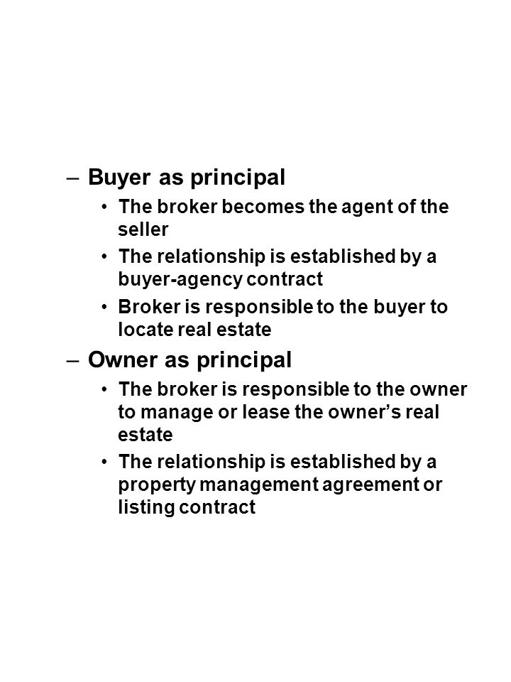 –Buyer as principal The broker becomes the agent of the seller The relationship is established by a buyer-agency contract Broker is responsible to the