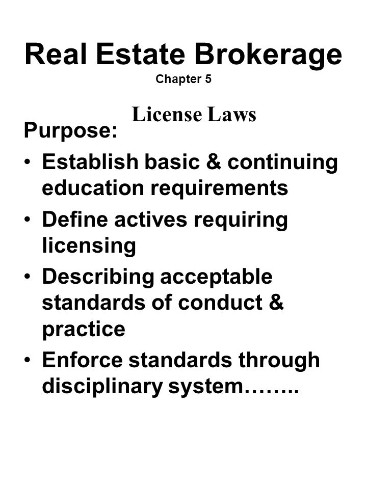 Real Estate Brokerage Chapter 5 Purpose: Establish basic & continuing education requirements Define actives requiring licensing Describing acceptable