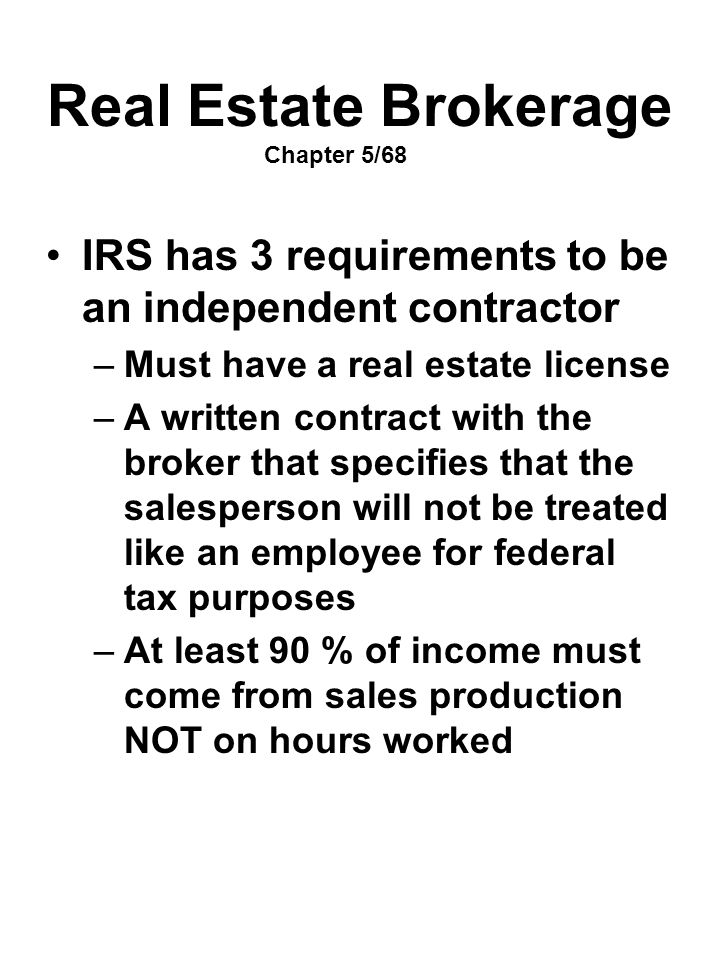 Real Estate Brokerage Chapter 5/68 IRS has 3 requirements to be an independent contractor –Must have a real estate license –A written contract with th