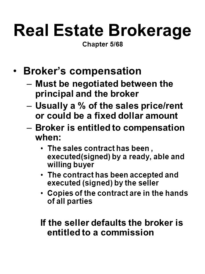 Real Estate Brokerage Chapter 5/68 Broker's compensation –Must be negotiated between the principal and the broker –Usually a % of the sales price/rent