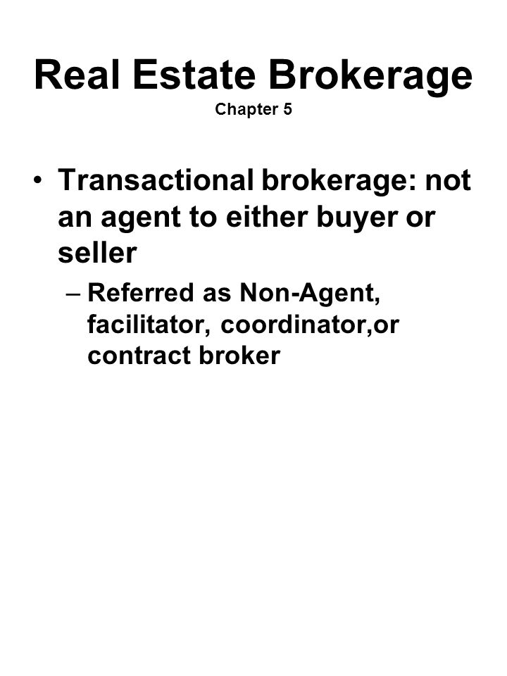 Real Estate Brokerage Chapter 5 Transactional brokerage: not an agent to either buyer or seller –Referred as Non-Agent, facilitator, coordinator,or co