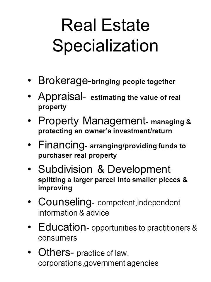 Real Estate Specialization Brokerage- bringing people together Appraisal- estimating the value of real property Property Management - managing & prote