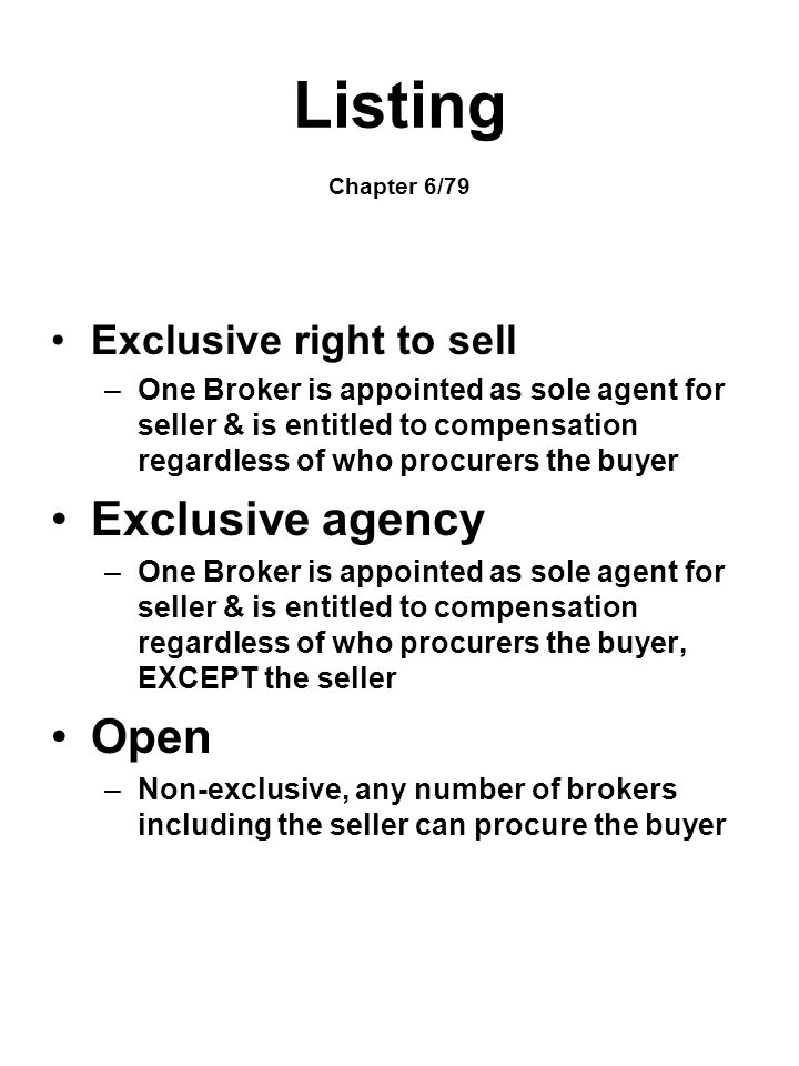Listing Chapter 6/79 Exclusive right to sell –One Broker is appointed as sole agent for seller & is entitled to compensation regardless of who procure