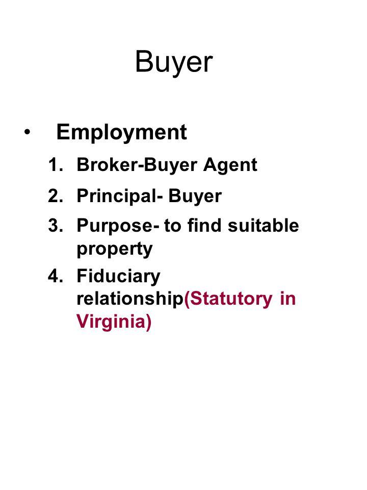 Buyer Employment 1.Broker-Buyer Agent 2.Principal- Buyer 3.Purpose- to find suitable property 4.Fiduciary relationship(Statutory in Virginia)