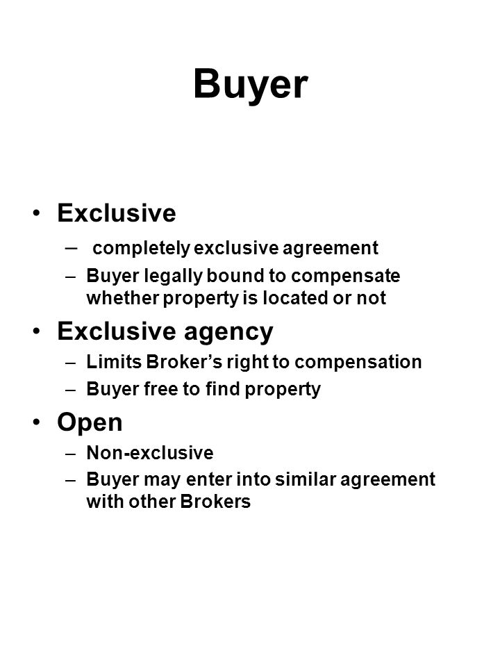 Buyer Exclusive – completely exclusive agreement –Buyer legally bound to compensate whether property is located or not Exclusive agency –Limits Broker