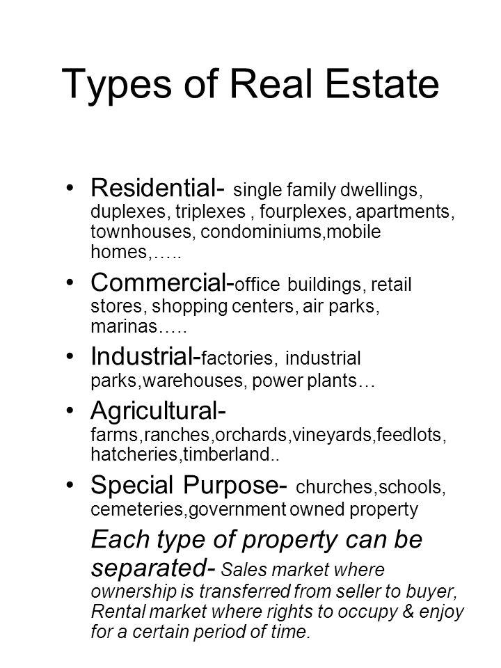 Types of Real Estate Residential- single family dwellings, duplexes, triplexes, fourplexes, apartments, townhouses, condominiums,mobile homes,….. Comm