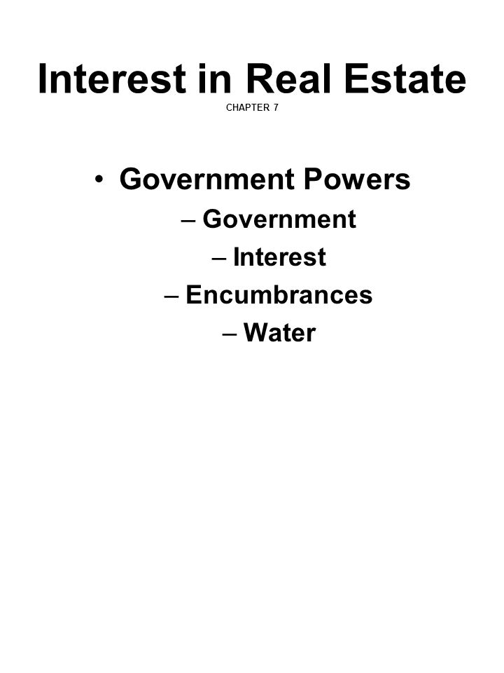Interest in Real Estate CHAPTER 7 Government Powers –Government –Interest –Encumbrances –Water