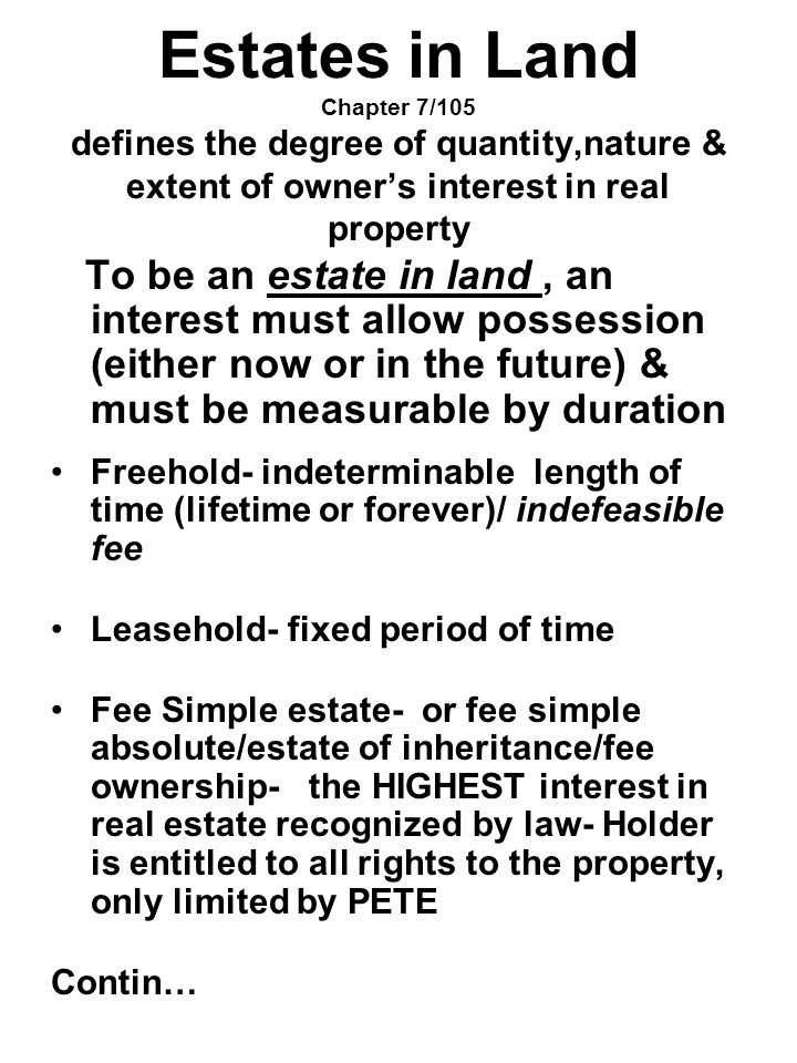 Estates in Land Chapter 7/105 defines the degree of quantity,nature & extent of owner's interest in real property To be an estate in land, an interest